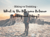 Hiking vs Trekking – What is the Difference Between Trekking and Hiking?